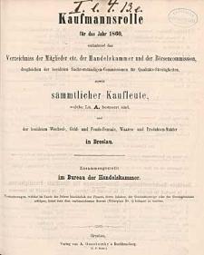 Kaufmannsrolle für das Jahr 1860, enthaltend das Verzeichniss der Mitglieder etc. der Handelskammer und der Börsencommission, desgleichen der beeideten Sachverständigen-Commissionen für Qualitäts-Streitigkeiten, sowie sämmtlicher Kaufleute, welche Lit. A. besteuert sind, und der beeideten Wechsel-, Geld- und Fonds-Sensale, Waaren- und Produkten-Mäkler in Breslau