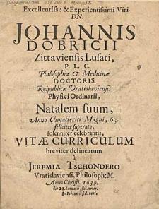 Excellentiss: & Experientissimi Viri Dn. Johannis Dobricii Zittaviensis Lusati, P.L.C. Philosophiæ & Medicinæ Doctoris. Republicæ Vratislaviensis Phisici Ordinarii, Natalem suum, Anno Climacterici Magni, 63. [...] Vitæ Curriculum breviter delineatum a Jeremia tschondero [...] Anno Christi 1639 [...].
