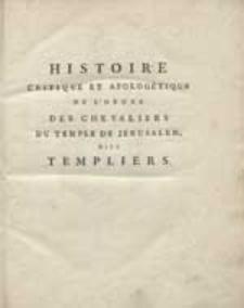 Histoire Critique Et Apologétique De L'Ordre Des Chevaliers Du Temple De Jérusalem, dits Templiers / Par feu le R. P. M. J. [...]. T.1.