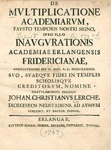 De Multiplicatione Academiarum, Fausto Temporis Nostri Signo, Ipso Illo Inaugurationis Academiae Erlangensis Fridericianae, Auspicatissimo Die IV. Nov. A.C. MDCCXXXXIII. [...] Gratulabundus Disserit [...].