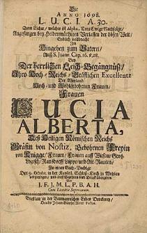 Die Anno 1618 L.U.C.I. A. 30. dem Lichte welches ist Alpha, treu ewige Nachfolge [...] Bey der [...] Leich-Begägnüs [...] der [...] Frauen Lucia Alberta [...] Gräfin von Nostitz, gebohrnen Freyin von Knigge [...] In einer Leich-Predigt den 9. Octobr. [...] vorgetragen und [...] dem Druck übergeben von I.F.I.M.L.P.B.A.H. [...].