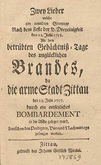 Zwey Lieder welche am neundten Sonntage Nach dem Feste der H. Dreyeinigkeit den 23. Julii 1758. Als dem betrübten Gedächtniß-Tage des unglücklichen Brandes, da die arme Stadt Zittau den 23. Julii 1757. durch ein entsetzliches Bombardement [...].
