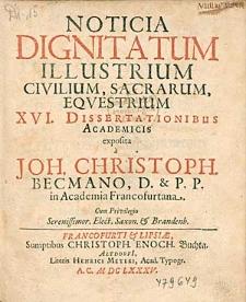 Noticia Dignitatum Illustrium Civilium, Sacrarum, Eqvestrium XVI. Dissertationibus Academicis exposita / \c a Joh. Christoph. Becmano, D. & P. P. in Academia Francofurtana [...].