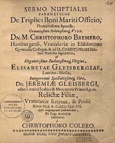 Sermo Nuptialis Paraeneticus De Triplici Boni Mariti Officio [...] Sponsis [...] Christophoro Bremero, Hamburgensi, Vratislaviae in Elisabetano Gymnasio Collegae [...] & [...] Elisabetae Gleisbergiae, Leorino-Silesiae [...] Jeremiae Gleisbergi, olim Leorini Scabini & Mercatoris [...] Relictae Filiae / Vratislaviae Scriptus & Pridie Nonas Maii A.C. MDCLII. Ipsis nuptiarum Solemnibus [...] exhibitus a Christophoro Colero.