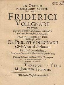 In obitum praematurum [...] Friderici Vollgnadii [...] Philippi Vollgnadii [...] filii [...] qui morbillorum morbo correptus et abreptus XXVIII.Martii anno MDCXLIX spiritum Deo reddidit threnus / M.Johannis Fechneri