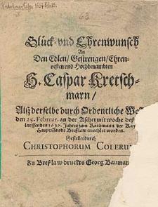 Glück -und Ehrenwunsch An Den [...] H. Caspar Kretschmarn, Alß derselbe [...] den 25. Februar [...] deß [...] 1637. Jahres zum Rathmann der [...] Haupt-Stadt Bresslaw erwehlet worden / Gestellet durch Christophorum Colerum.