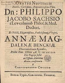 Oratio nuptialis nobili [...] viro, Dn. Philippo Jacobo Sachsio a Lewenhaimb [...] et nobili [...] virgini Annae Magdalenae Benckiae [...] sponsis, pridie Non. IXbres A.C. MDCLIII. die nuptiis festa [...] dicata [...] / a Christophoro Colero.