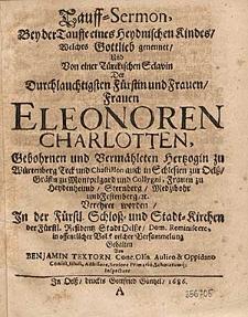 Tauff-Sermon, bey der Tauffe eines heydnischen Kindes, welches Gottlieb genennet, und von einer tuerckischen Sclavin der [...] Fuerstin und Frauen, Frauen Eleonoren Charlotten, gebohrnen und vermaehleten Hertzogin zu Wuertenberg [...] auch in Schlesien zur Oelss [...] verehret worden, in der fuerstl. Schloss- und Stadt-Kirchen der [...] Stadt Oelsse [...] gehalten [...].