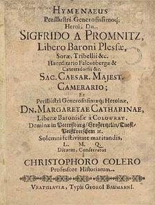 Hymenaeus Perillustri Generosisimoq; Heroi [...] Sigfrido A Promnitz [...] Sac. Caesar. Majest. Camerario Et [...] Margaretae Catharinae, Liberae Baronissae a Colowrat [...] / Consecratus a Christophoro Colero [...].