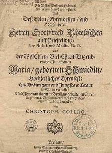 Für Mühe, Fleiss und Schweiss Kriegt man denn Ehren-Preiss Auff Dess [...] Herrn Gottfried Thielisches [...] mit der [...] Jungfrauen Maria, gebornen Schmiedin, hochzeitliches Ehrenfest [...] verfasst und Ihnen an ihrem in Bresslaw gehaltenen Ehren-Tage den 4. Christomat dess 1651. sten Jahres [...] übergeben von Christoph. Colero.