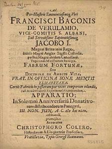 Ad Per-Illustris Eminentissimiq[ue] Viri Francisci Baconis De Verulamio [...] Fabrum Fortunae, sive Doctrinae De Ambitu Vitae [...] Examinandum Apparatio: in solemni Anniversaria Donativorum distribuendorum Panegyri, III. Non. Jun. A. C. MDCXLIX celebranda [...] / Accurante Christophoro Colero [...].