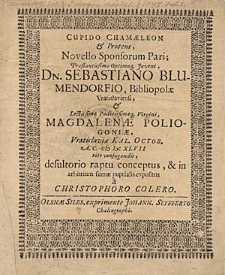 Cupido Chamaeleon et Proteus, novello sponsorum pari [...] Sebastiano Blumendorfio, Bibliopolae Vratislaviensi, et [...] Magdalenae Poliogoniae, Vratislaviae Kal. Octob. A.C. MDCXLVII [...] conjugandis / desultorio raptu conceptus [...] a Christophoro Colero.