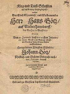 Klag- und Trost-Schrifften auf daß traurige Leichbegängnüß, welches der... Herr Hans Götz auf Niederhansdorff des Rathes in Breslaw Seinem Den 30 Januarii dieses 1650sten Jahres... verschiedenen... Söhnlein Johann Götz... den 3 Februar. darauff bestellete
