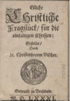 Etliche Christliche Fragstück, für die einfaltigen Christen Gestellet Durch M. Christophorum Vischer.