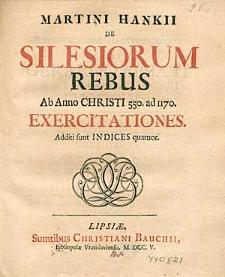 Martini Hankii de Silesiorum rebus. Ab Anno Christi 550. ad 1170. Exercitationes. Additi funt indices quatuor.
