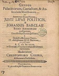 Genius Palatinorum, Curialium, & Aulicorum Ministrorum [...] Justi Lipsii Politicis, & Johannis Barclaii Icone Animorum [...] A. C. (I) I)( CXLVII. in Gymnasio Vratislaviensium Elisabetano exponendus; Moderatore Christophoro Colero [...].