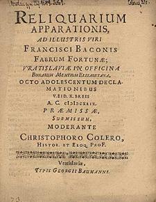 Reliquarium Apparationis, Ad Illustris Viri Francisci Baconis Fabrum Fortunae, Vratislaviae [...] V. Eid X.Breis A. C. MDCXLIX [...] Submissum / Moderante Christophoro Colero [...].