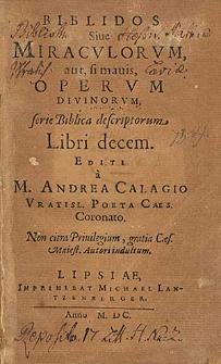 Biblidos Siue Miracvlorvm, aut, si mauis, Opervm Divinorvm, Serie Biblica descriptorum Libri decem [...] / Editi a M. Andrea Calagio [...].