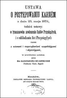 Ustawa o postępowaniu karném z dnia 23 maja 1873, tudzież ustawy: o tymczasowém zawieszeniu Sądów Przysięgłych, i o układaniu list Przysięgłych razem z ustawami i rozporządzeniami uzupełniającemi i objaśniającemi