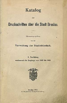 Katalog der Druckschriften über die Stadt Breslau [...] I. Nachtrag, umfassend die Zugänge von 1903 bis 1913