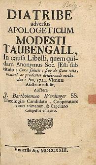 Diatribe adversus Apologeticum Modesti Taubengall, in causa Libelli, quam quidam Anonymus Soc. Jesu sub titulo: Cura salutio ... An. 1714 Viennae Austriae edidit / J. Barthol. Werdinger [...].