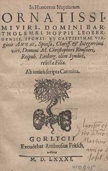 In Honorem Nuptiarum [...] Bartholomæi Hoppii Leobergensis, Sponsi: Et [...] Annae, Sponsæ [...] M. Christophori Reusneri, Reipub. Leoberg. olim Syndici, relictæ Filiæ / Ab amicis scripta Carmina.
