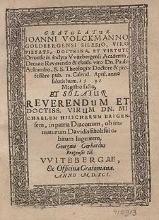 Gratulatur. Ioanni Volckmanno Goldbergensi Silesio [...] in inclyta Vvitebergensi Academia, Decano [...] Paulo Auleandro [...] 10. Calend. April. anno [...] 1591 Magistro facto, Et Solatur [...] Michaelem Hilscherum Brigensem, in patria Diaconum, ob immaturum Davidis filioli sui obitum lugentem, Georgius Gerhardus Brigensis Sil.