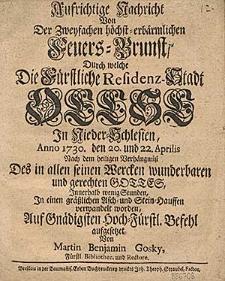 Aufrichtige Nachricht von der zweyfachen hoechst-erbaermlichen Feuers-Brunst, durch welche die fuerstliche Residenz-Stadt Oelse, in Nieder-Schlesien, Anno 1730., den 20. und 22. Aprilis [...] in einen graesslichen Asch- und Stein-Hauffen verwandelt worden, auff gnaedigsten hoch-fuerstl. Befehl aufgesetzet von [...].