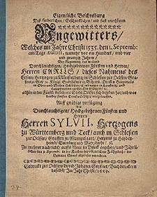Eigentliche Beschreibung dess sonderlichen [...] Ungewitters, welches im Jahre Christi 1535. den 1.Septemb. [...] in [...] Oelssen sich begeben hat [...] Auff [...] Verfuegung [...] Sylvii, Hertzogens zu Wuerttemberg und Teck, auch in Schlesien zur Oelssen [...] zu mehrer Nachricht auffs neue in Druck gegeben, und [...] den 1.Septembr. in der Kirchen [...] abzulesen verordnet.