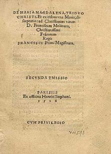 De Maria Magdalena, Tridvo Christi, Et ex tribus vna Maria, disceptatio ad Clarissimum virum Franciscum Molinum, Christianissimi Fra[n]corum Regis Francisci Primi Magistrum.