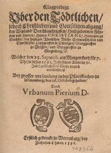 Klagpredigt Vber den Tödtlichen, jedoch Christlichen vnd Gottseligen abgang des [...] Herren Christians, Hertzogen zu Sachsen, des heyligen Römischen Reichs Ertzmarschallen vnd Churfürsten [...] Welcher den 25 Septemb. [...] in diesem 1591. Jahr, seines Alters im 31. Jahr, zu Dreßden in Christo seliglich entschlaffen ist / Bey grosser versamlung in der Pfarrkirchen zu Wittemberg, den 26. Octobris gehalten, Durch Vrbanum Pierium D.