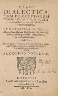 P. Rami Dialectica Cum Præceptorum Explicationibus, Disquisitionibus & Praxi nec non collatione cum Peripateticis / Ex Zabarellæ, Shegkii. Matth. Flacc. Illyrici [...] commentarijs & prælectionibus Collecta a M. Christophoro Cramero [...] & in usum Logicæ studiosorum edtita a Rodolpho Goclenio.