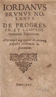 Iordanvs Brvnvs Nolanvs De Progressv Et Lampade venatoria logicorum : Ad prompte atq[ue] copiose de quocumq[ue] proposito problemate disputandum.