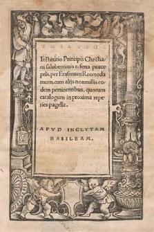 Institutio Principis Christiani saluberrimis referta præceptis / per Erasmum Roterodamum ; cum alijs nonnullis eodem pertinentibus [...].