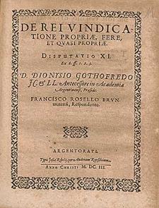 De Rei Vindicatione Propriæ, Fere, Et Qvasi Propriæ. Disputatio XI. [...] / D. Dionysio Gothofredo JC. & LL. Antecessore in Academia Argentinensi, Præside ; Francisco Rosello Brvntrutensi, Respondente.