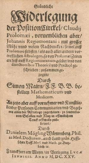 Gründliche Widerlegung der PositionCirckel, Claudij Ptolomæi, vornemblichen aber, Johannis Regiomontani, mit grosser Mühe vnnd vielem Nachdencken, so wol auß Ptolomæo selbsten, als auch allen andern vortrefflichen Astrologen, so von Ptolomæi Zeiten an, biß auff Regiomontanum gelebet, vnd von directionibus Theorice vnd Practice geschrieben, zusammen gezogen