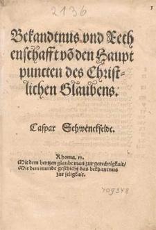 Bekandtnus vnd Rechenschafft vo[n] den Hauptpuncten des Christlichen Glaubens / Caspar Schwenckfeldt.