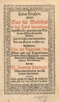 Todes Klugheit oder was fuer Weissheit in des Todes Betrachtung begriffen sey, gewiesen aus Mosis des Mans Gottes Gebetlein [...] geschehen uber der Begrebnis der [...] Frawen Anna, Matthiasen von der Schulenburg seliger [...] Widwen etc. durch M. Johannem Cunonen [...] Anno [1575].