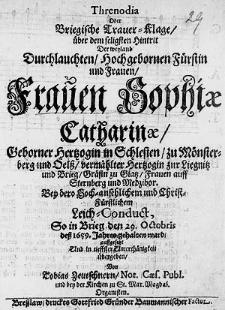 Threnodia oder Briegische Trauer-Klage über dem seligsten Hintrit der [...] Frauen Sophiae Catharinae Geborner Hertzogin in Schlesien zu Mönsterberg und Oelss vermählter Hertzogin zur Liegnitz und Brieg [...] Bey dero [...] Leich-Conduct So in Brieg den 29 Octobris dess 1659 Jahres gehalten ward [...].