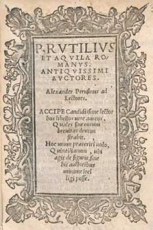 P. Rvtilivs Et Aqvila Romanvs, Antiqvissimi Avctores : Alexander Perusinus ad lectores, Accipe Candidissime lector hos libellos uere aureos [...].