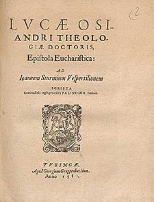 Lucae Osiandri theologiae doctoris Epistola eucharistica ad Ioannem Sturmium Vespertilionem scripta gratitudinis ergo pro edita palinodia ironica.