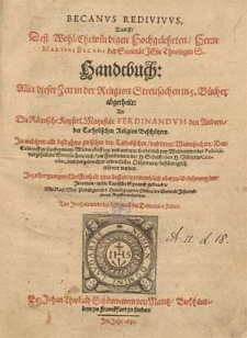Becanus redivivus : das ist [...] Martini Becani Handtbuch aller dieser Zeit in der Religion Streitsachen in 5. Bücher abgetheilt [...] in welchem alle bißdahero zwischen den Catholischen und deren Wiedersachern, den Calvinisten, Lutheranern, Wiedertäuffern und andern [...] vorgefallene Streitsachen [...] erörtert werden. Jetzo [...] in die teutsche Spraach gebracht [...].