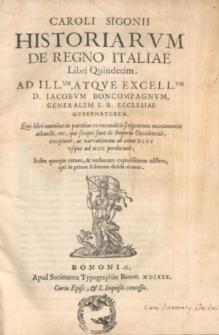 Caroli Sigonii Historiarum de regno Italiae libri quindecim [...] Qui libri [...] narrationem ab anno DLXV usque ad MCC perducunt [...].