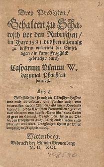 Drey Predigten Gehalten zu Scharosch vor den Rubrischen, im Jhare 1581. vnd hernachmals zu besserm vnterricht der Einfeltigen, in kurtze Fragstück gebrauch / durch Casparum Pilcium W. dazumal Pharhern daselbst.