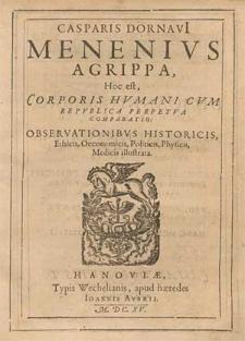 Casparis Dornavi[i] Menenivs Agrippa, Hoc est, Corporis Hvmani Cvm Repvblica Perpetva Comparatio : Observationibvs Historicis, Ethicis, Oeconomicis, Politicis, Physicis, Medicis illustrata.
