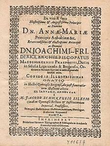 De vita & fato [...] Annæ-Mariæ Principis Anhaltinæ [...] Joachimi-Friderici, Archiepiscopatus Magdeburgensis Praepositi, Ducis in Silesia Lignicensis & Bregensis [...] sanctiss. mem. Coniugis [...] / Oratio in Illustri Gymnasio Bregensi, die post funerationem illustrem altero XI. Ianvarii, Anno 1606. a M. Jacobo Schickfusio Silesio ejusdem Gymnasii Rectore [...] Habita.
