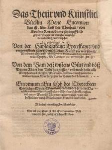 Das Theür und Künstlich Büchlin Morie Encomion : das ist Ein Lob der Thorhait / von Erasmo Roterodamo [...] : [...] Von der Hayloszigkaitt, Eyttelkaytt und Ungewißhait aller menschlichen Künst un[d] Weyßhait, zu Ende mit [...] Ein Lob des Esels, auß Heinrico Cornelio Agrippa, de Vanitate [...] Von dem Bam deß Wißens Gütz und Böß [...] ; Alles zum Tail verteuescht, zum Tail beschreiben durch Sebastianum Francken von Wörd [...].