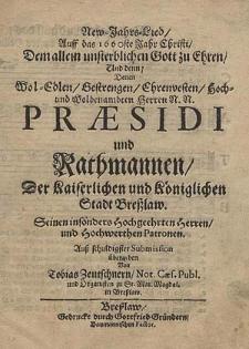 New-Jahrs-Lied, auff das 1660ste Jahr Christi. Dem allein unsterblichen Gott zu ehren und denn; denen [...] Herren [...] Praesidi und Rathmannen der [...] Stadt Breslaw [...] übergeben von [...].