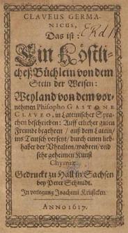 Claveus Germanicus : das ist ein köstlicheß Büchlein von dem Stein der Weisen / weyland von [...] Gastone Claveo in lateinischer Sprachen beschrieben [...] ; auß dem Latein ins Teutsch versetzt durch einen Liebhaber der [...] geheimen Kunst Chymiae.