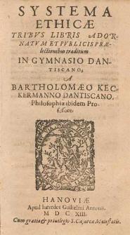 Systema Ethicæ Tribvs Libris Adornatvm Et Pvblicis Prælectionibus traditum In Gymnasio Dantiscano / A Bartholomæo Keckermanno [...].
